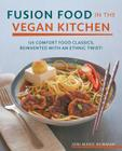 Fusion Food in the Vegan Kitchen: 125 Comfort Food Classics, Reinvented with an Ethnic Twist! Cover Image