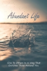 Abundant Life: Give To Others In A Way That Enriches Those Around You.: Steps To Develop An Abundance Mindset & Mentality Cover Image