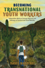 Becoming Transnational Youth Workers: Independent Mexican Teenage Migrants and Pathways of Survival and Social Mobility (Latinidad: Transnational Cultures in the United States) Cover Image