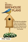 The Book of Birdhouse Plans: 11 DIY Bird House Building Ideas You Can Build to Attract and Retain Birds Plus Tools, Placement and Maintenance Tips Cover Image