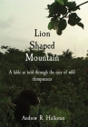 Lion Shaped Mountain: A fable as told through the eyes of wild chimpanzees Cover Image