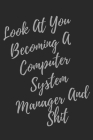 Look At You Becoming A Computer System Manager And Shit: Blank Lined Journal Computer & IT Notebook & Journal (Gag Gift For Your Not So Bright Friends Cover Image