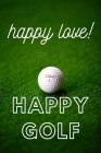 Happy Love Happy Golf: HAPPY GOLF HAPPY LIVE IS COOL NOTEBOOK WITH 100pages and SIZE 6X9inch is a cool notebook to writing your daily moment Cover Image