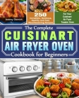 The Complete Cuisinart Air Fryer Oven Cookbook for Beginners: 250 Incredible, Delicious, Healthy and Fast Mouthwatering Recipes for Your Cuisinart Air Cover Image