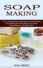 Soap Making Recipes: The Complete Know How Book to Soap Making (Soap Making Book With Simple and Gentle Soap Recipes for Sensitive Skin) Cover Image