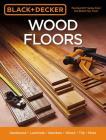 Black & Decker Wood Floors: Hardwood - Laminate - Bamboo - Wood Tile - and More Cover Image