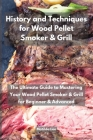 History and Techniques for Wood Pellet Smoker and Grill: The Ultimate Guide to Mastering Your Wood Pellet Smoker and Grill for Beginner and Advanced Cover Image