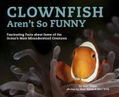 Clownfish Aren't So Funny, Volume 3: Fascinating Facts about Some of the Ocean's Most Misunderstood Creatures Cover Image