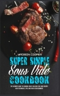 Super Simple Sous Vide Recipes: The Ultimate Guide To Cooking Easily Delicious Sou Vide Recipes With Techniques, Tips, And Tricks For Beginners Cover Image