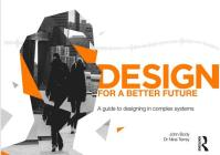 Design for a Better Future: A Guide to Designing in Complex Systems Cover Image