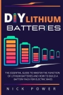DIY Lithium Batteries: The Essential Guide to Master the Function of Lithium Batteries and How to Build a Battery Pack for Electric Bikes Cover Image