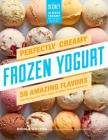 Perfectly Creamy Frozen Yogurt: 56 Amazing Flavors plus Recipes for Pies, Cakes & Other Frozen Desserts Cover Image
