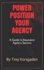 Power Position Your Agency: A Guide to Insurance Agency Success Cover Image