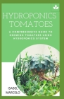 Hydroponics Tomatoes: A Comprehensive Guide to Growing Tomatoes Using Hydroponics System Cover Image
