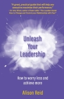 Unleash Your Leadership: How to worry less and achieve more Cover Image