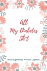 All My Diabetes Sh*t Blood Sugar Blood Pressure Log Book: V.2 Floral Glucose Tracking Log Book 54 Weeks with Monthly Review Monitor Your Health (1 Yea Cover Image