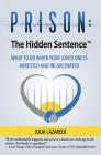 Prison: The Hidden Sentence(TM) WHAT TO DO WHEN YOUR LOVED ONE IS ARRESTED AND INCARCERATED Cover Image