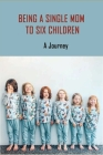 Being A Single Mom To Six Children: A Journey: Books For Single Moms Raising Daughters Cover Image