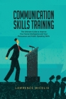 Communication Skills Training: The Ultimate Guide to Improve Your Social Intelligence and Your Persuasion and Public Speaking Skills Cover Image