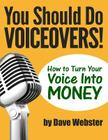 You Should Do Voiceovers!: How to Turn Your Voice Into Money Cover Image
