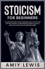 Stoicism for Beginners: The Ultimate Guide to Stoic Philosophy. Learn how to Deal with Fear, Emotion, and Developing Wisdom to Lead a Good Lif Cover Image