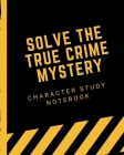 Solve The True Crime Mystery Character Study Notebook: Crime Scene Investigator Diary - Caution Tape - Character Clues - Forensic Evidence - Solving M Cover Image
