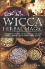 Wicca Herbal Magic: A Beginner's Guide to Practicing Wiccan Herbal Magic, with Simple Herb Spells Cover Image