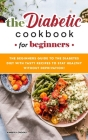 The Diabetic Cookbook for Beginners: The Beginners Guide to the Diabetes Diet with Tasty Recipes to Stay Healthy without Deprivation! Cover Image