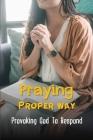 Praying Proper Way: Provoking God To Respond: Prayer Works Movie Cover Image