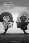 Cognitive Behavioral Therapy Workbook for Depression: Cure Negative Thoughts, Anxiety, and Self-Destructive Behaviors with Simple CBT Techniques Cover Image