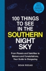 100 Things to See in the Southern Night Sky: From Planets and Satellites to Meteors and Constellations, Your Guide to Stargazing Cover Image