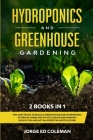 Hydroponics and Greenhouse Gardening: 2 BOOKS IN 1 - Tips And Tricks To Build A Greenhouse And Hydroponic System At Home And To Get A Healthier Harves Cover Image