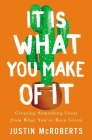 It Is What You Make of It: Creating Something Great from What You've Been Given Cover Image