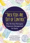 These Kids Are Out of Control: Why We Must Reimagine Classroom Management for Equity Cover Image