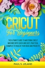 Cricut for Beginners: The Ultimate Guide to Mastering Cricut Machines With Quick and Easy, Practical Examples to Realize Your Ideas and Proj Cover Image