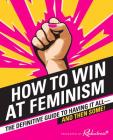 How to Win at Feminism: The Definitive Guide to Having It All--And Then Some! Cover Image