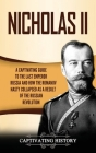Nicholas II: A Captivating Guide to the Last Emperor of Russia and How the Romanov Dynasty Collapsed as a Result of the Russian Rev Cover Image