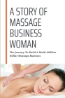 A Story Of Massage Business Woman: The Journey To Build A Multi-Million Dollar Massage Business: Manage Business Cover Image