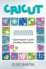 Cricut: A General Guide To Learn Everything About Cricut Cover Image