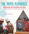 The Paper Playhouse: Awesome Art Projects for Kids Using Paper, Boxes, and Books Cover Image
