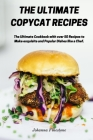 The Ultimate Copycat Recipes: The Ultimate Cookbook with over 50 Recipes to Make exquisite and Popular Dishes like a Chef. Cover Image