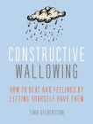 Constructive Wallowing: How to Beat Bad Feelings by Letting Yourself Have Them Cover Image
