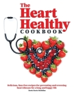 The Heart-Healthy Cookbook: Delicious, Fuss-Free Recipes for Preventing and Reversing Heart Disease for a Long and Happy Life Cover Image