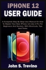 iPHONE 12 USER GUIDE: A Complete Beginners And Seniors Picture Manual On How To Master Your New iPhone 12 With Step By Step iOS 14 Tips, Tri Cover Image
