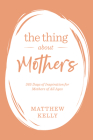 The Thing about Mothers: 365 Days of Inspiration for Mothers of All Ages Cover Image