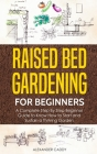 Raised bed gardening for beginners: A complete step by step beginner guide to Know to Start and Sustain a Thriving Garden Cover Image