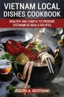 Vietnam Local Dishes Cookbook: Healthy And Simple To Prepare Vietnamese Meals recipes Cover Image