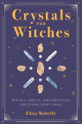 Crystals for Witches: Rituals, Spells, and Practices for Stone Spirit Magic Cover Image