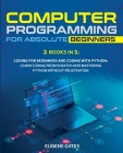 Computer Programming for Absolute Beginners: 2 Books in 1: Coding For Beginners And Coding With Python: Learn Coding From Scratch And Mastering Python Cover Image