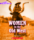 Women in the Old West (A True Book) (Library Edition) (A True Book: Women's History in the U.S.) Cover Image